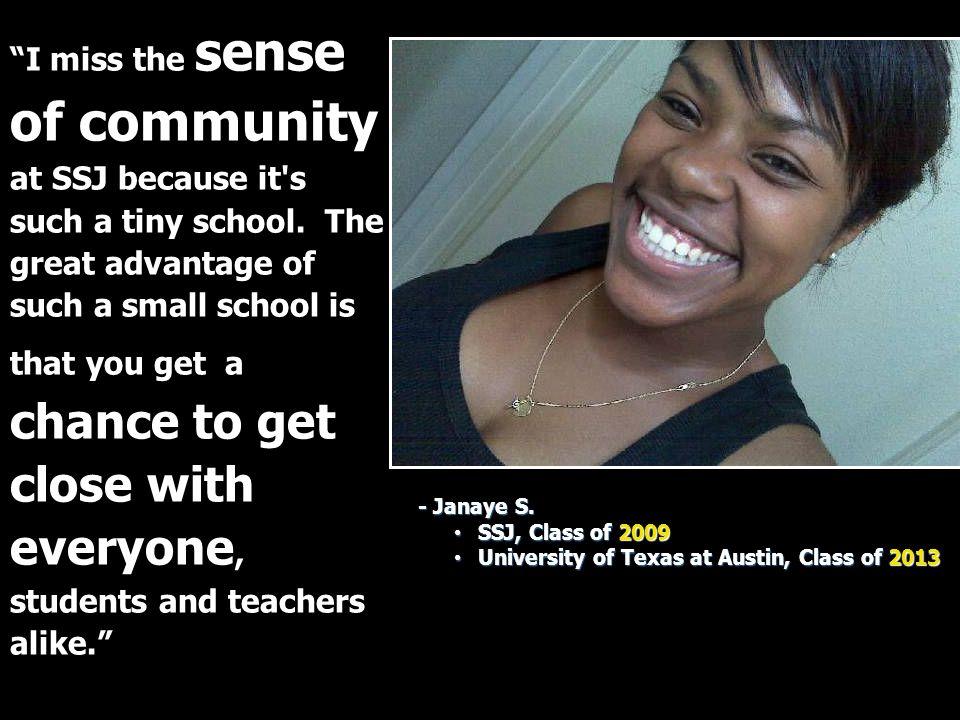 "- Janaye S. SSJ, Class of 2009 SSJ, Class of 2009 University of Texas at Austin, Class of 2013 University of Texas at Austin, Class of 2013 ""I miss th"