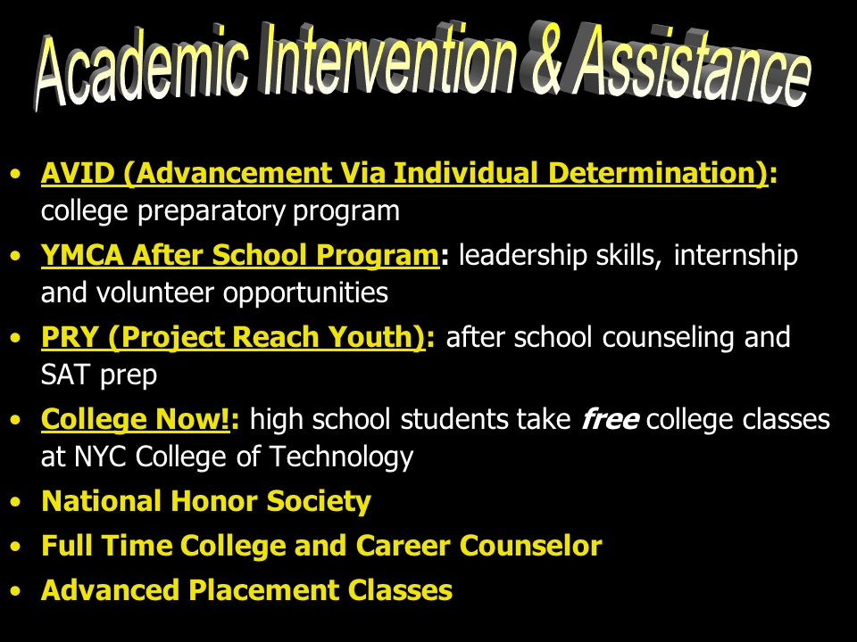 AVID (Advancement Via Individual Determination): college preparatory program YMCA After School Program: leadership skills, internship and volunteer opportunities PRY (Project Reach Youth): after school counseling and SAT prep College Now!: high school students take free college classes at NYC College of Technology National Honor Society Full Time College and Career Counselor Advanced Placement Classes