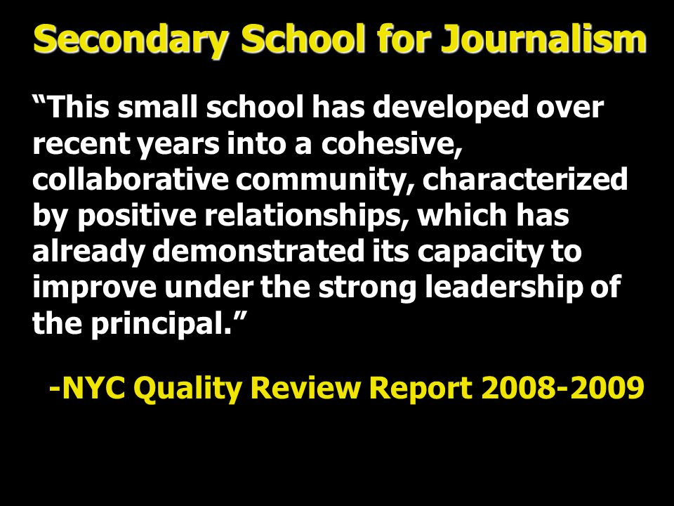 Secondary School for Journalism This small school has developed over recent years into a cohesive, collaborative community, characterized by positive relationships, which has already demonstrated its capacity to improve under the strong leadership of the principal. -NYC Quality Review Report 2008-2009