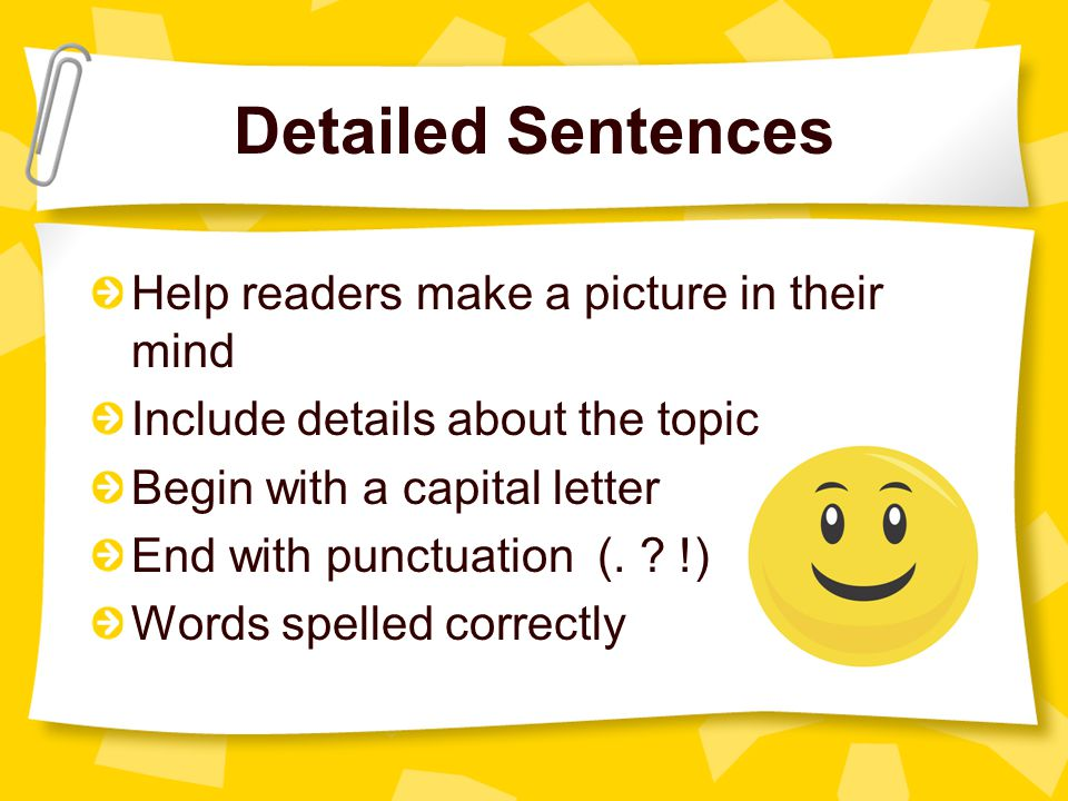 Detailed Sentences Help readers make a picture in their mind Include details about the topic Begin with a capital letter End with punctuation (.