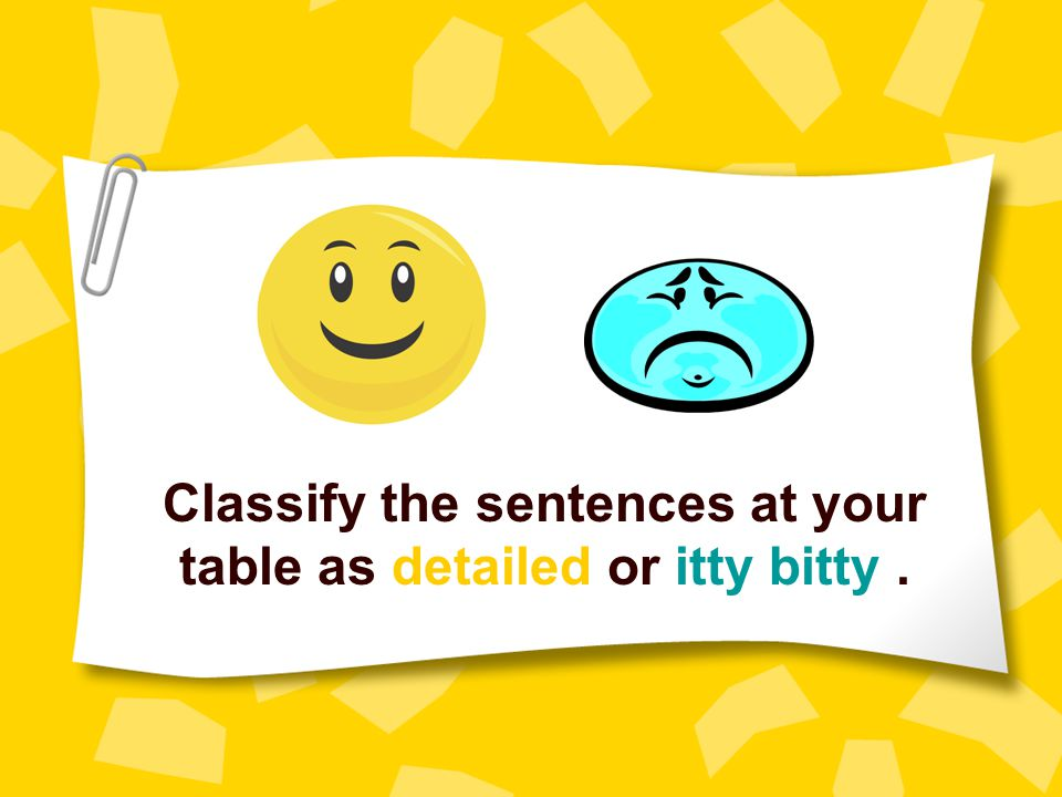 Classify the sentences at your table as detailed or itty bitty.