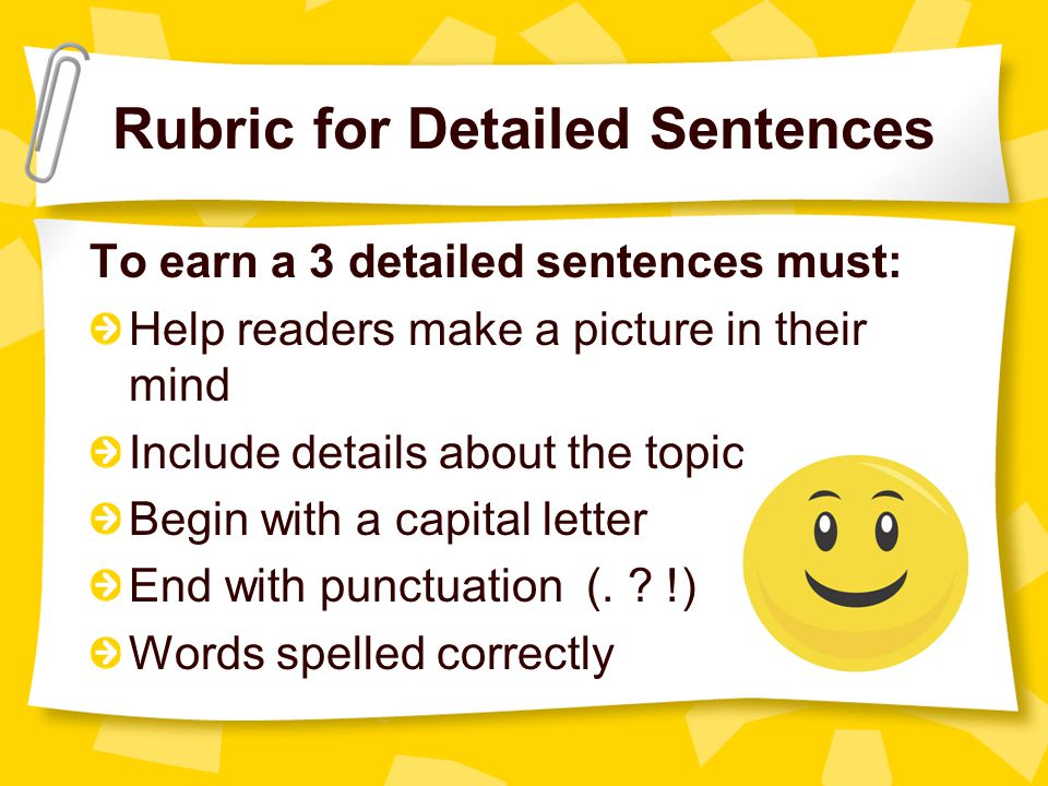 Rubric for Detailed Sentences To earn a 3 detailed sentences must: Help readers make a picture in their mind Include details about the topic Begin wit