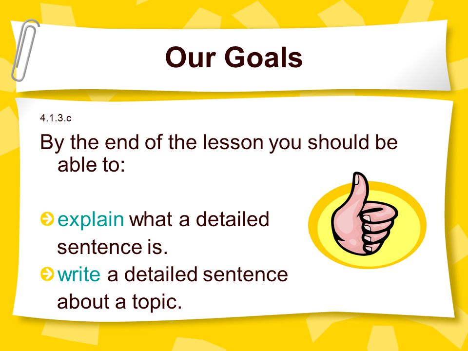 Our Goals 4.1.3.c By the end of the lesson you should be able to: explain what a detailed sentence is. write a detailed sentence about a topic.