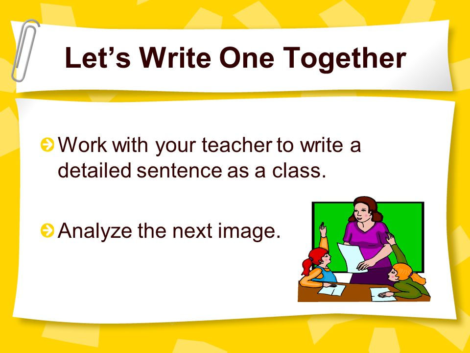 Let's Write One Together Work with your teacher to write a detailed sentence as a class. Analyze the next image.