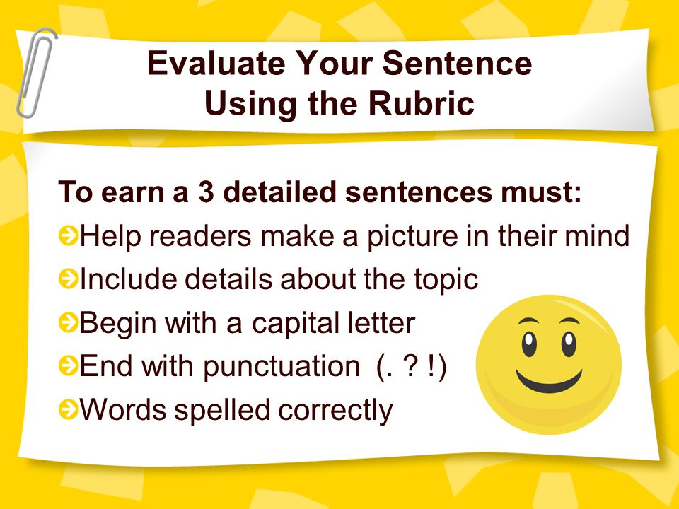 Evaluate Your Sentence Using the Rubric To earn a 3 detailed sentences must: Help readers make a picture in their mind Include details about the topic Begin with a capital letter End with punctuation (.