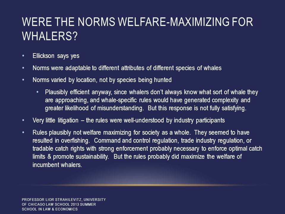 WERE THE NORMS WELFARE-MAXIMIZING FOR WHALERS? Ellickson says yes Norms were adaptable to different attributes of different species of whales Norms va