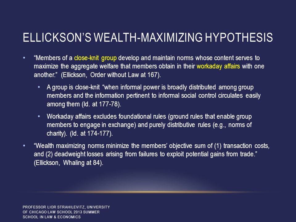 ELLICKSON'S WEALTH-MAXIMIZING HYPOTHESIS Members of a close-knit group develop and maintain norms whose content serves to maximize the aggregate welfare that members obtain in their workaday affairs with one another. (Ellickson, Order without Law at 167).