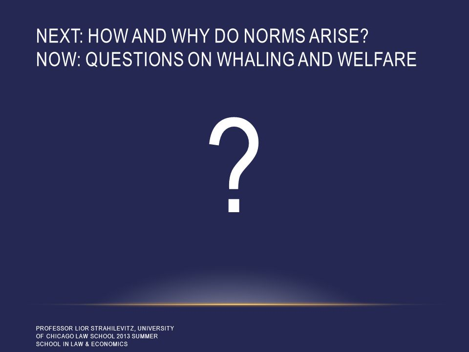 NEXT: HOW AND WHY DO NORMS ARISE? NOW: QUESTIONS ON WHALING AND WELFARE ? PROFESSOR LIOR STRAHILEVITZ, UNIVERSITY OF CHICAGO LAW SCHOOL 2013 SUMMER SC