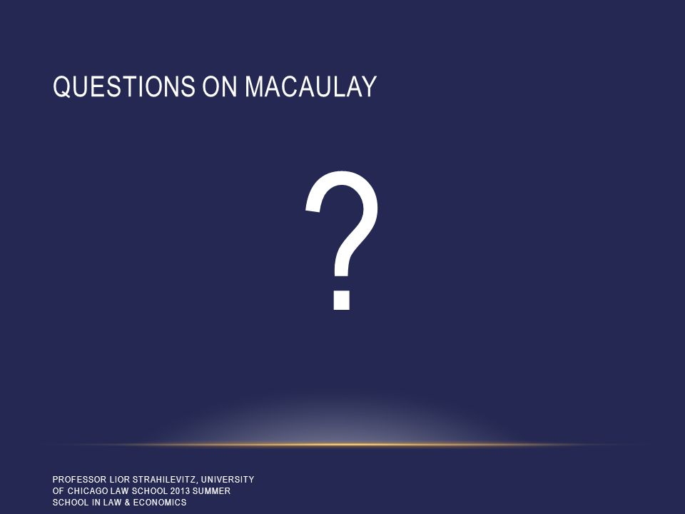 QUESTIONS ON MACAULAY ? PROFESSOR LIOR STRAHILEVITZ, UNIVERSITY OF CHICAGO LAW SCHOOL 2013 SUMMER SCHOOL IN LAW & ECONOMICS