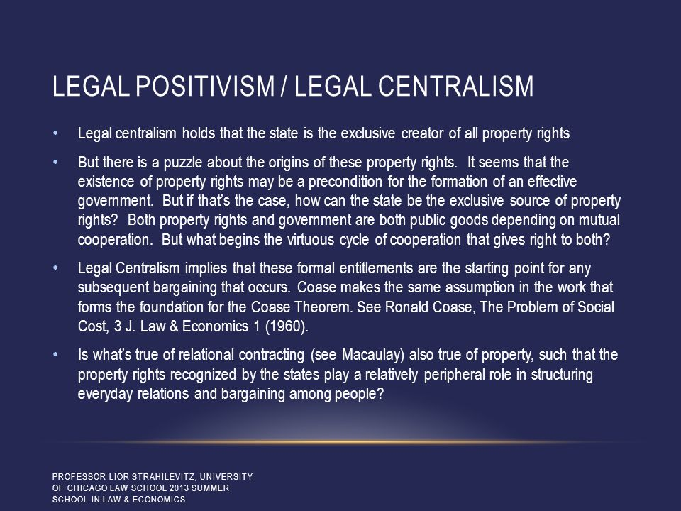 LEGAL POSITIVISM / LEGAL CENTRALISM Legal centralism holds that the state is the exclusive creator of all property rights But there is a puzzle about the origins of these property rights.