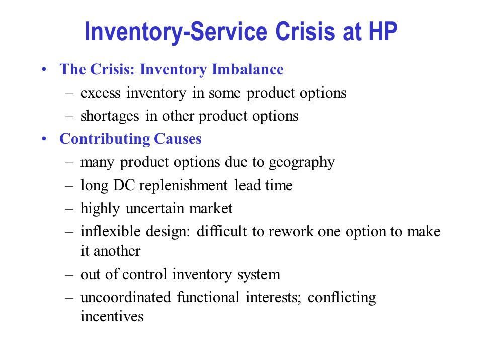 Inventory-Service Crisis at HP The Crisis: Inventory Imbalance –excess inventory in some product options –shortages in other product options Contribut