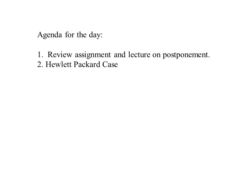 Agenda for the day: 1. Review assignment and lecture on postponement. 2. Hewlett Packard Case