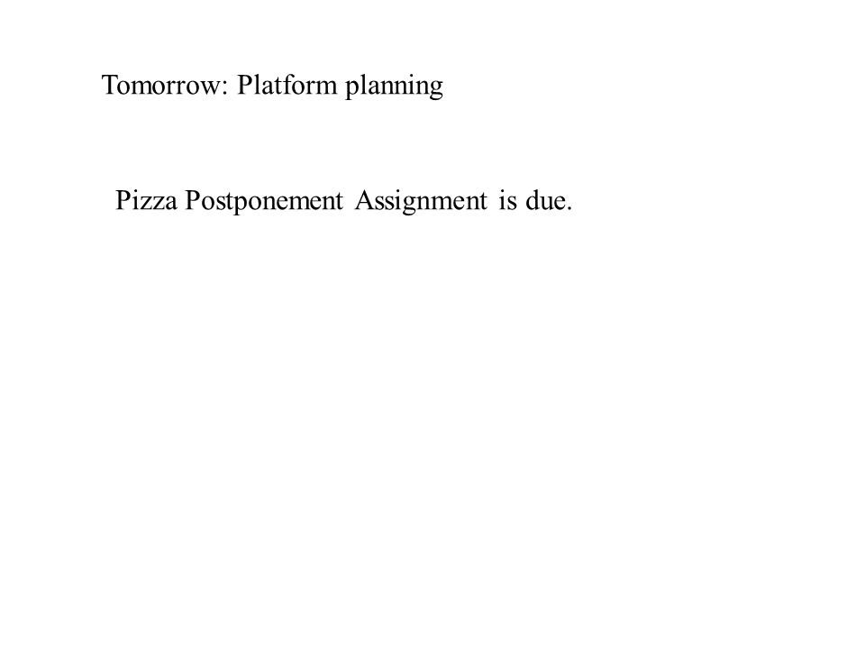 Tomorrow: Platform planning Pizza Postponement Assignment is due.