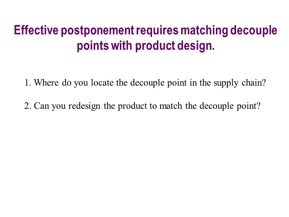 Effective postponement requires matching decouple points with product design. 1. Where do you locate the decouple point in the supply chain? 2. Can yo