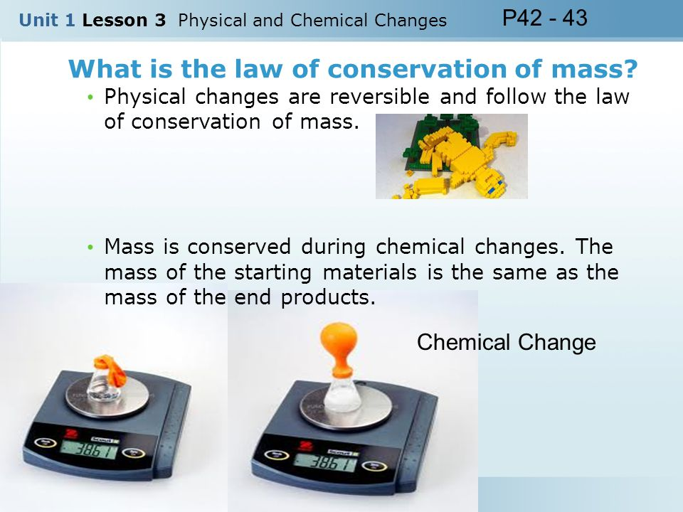 What is the law of conservation of mass? Unit 1 Lesson 3 Physical and Chemical Changes P42 - 43 Chemical Change Physical changes are reversible and fo