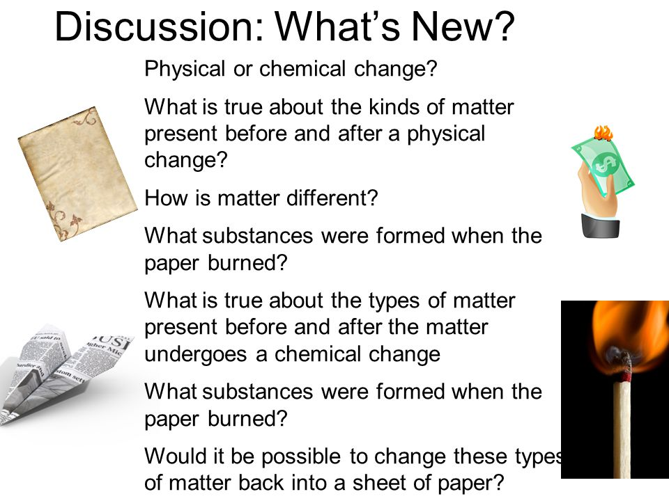 Discussion: What's New? Physical or chemical change? What is true about the kinds of matter present before and after a physical change? How is matter