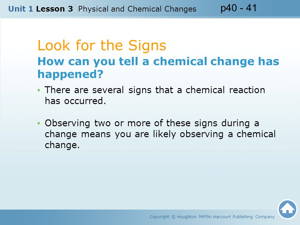 Look for the Signs Copyright © Houghton Mifflin Harcourt Publishing Company How can you tell a chemical change has happened? There are several signs t
