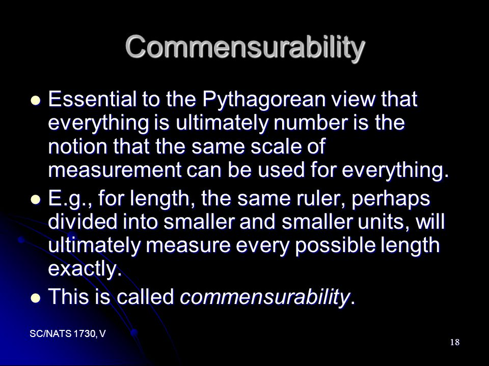 SC/NATS 1730, V 18 Commensurability Essential to the Pythagorean view that everything is ultimately number is the notion that the same scale of measurement can be used for everything.