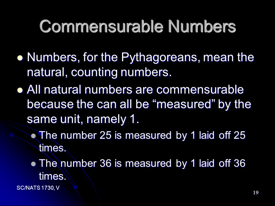 SC/NATS 1730, V 19 Commensurable Numbers Numbers, for the Pythagoreans, mean the natural, counting numbers.