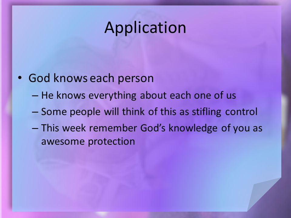 Application God knows each person – He knows everything about each one of us – Some people will think of this as stifling control – This week remember
