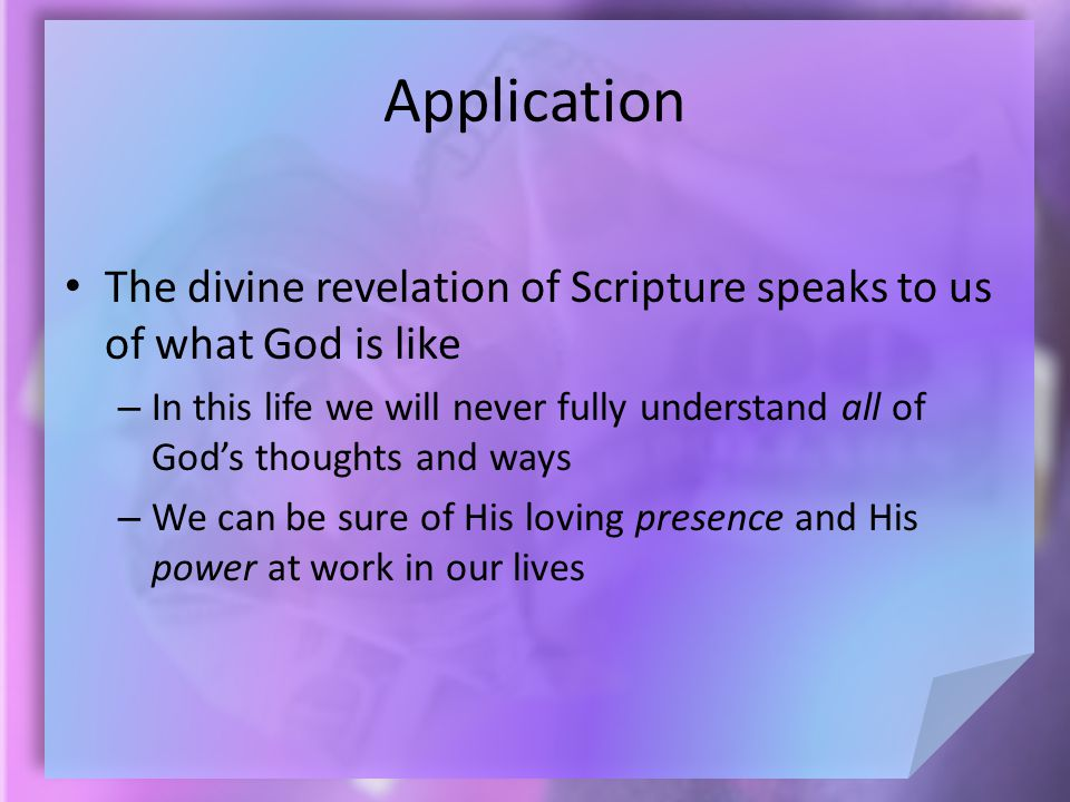 Application The divine revelation of Scripture speaks to us of what God is like – In this life we will never fully understand all of God's thoughts and ways – We can be sure of His loving presence and His power at work in our lives