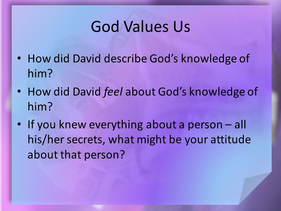 God Values Us How did David describe God's knowledge of him? How did David feel about God's knowledge of him? If you knew everything about a person –