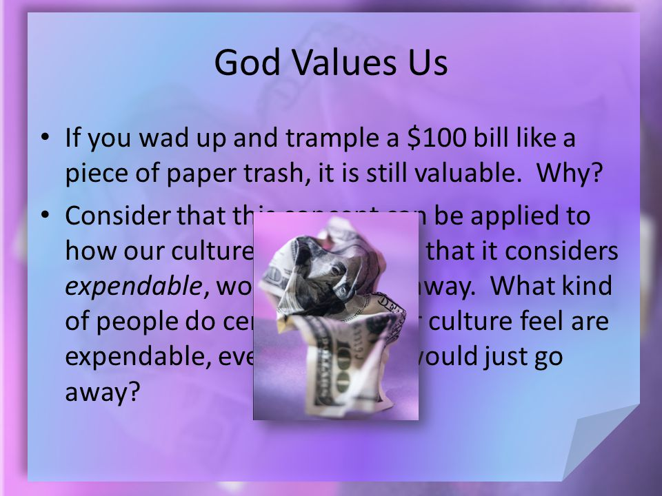 God Values Us If you wad up and trample a $100 bill like a piece of paper trash, it is still valuable.