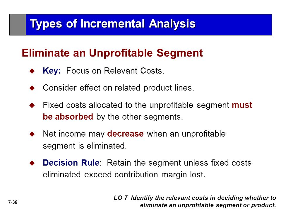 7-38   Key: Focus on Relevant Costs.   Consider effect on related product lines.   Fixed costs allocated to the unprofitable segment must be abs