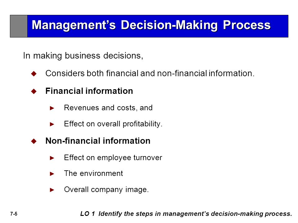 7-5 In making business decisions,   Considers both financial and non-financial information.   Financial information ► ► Revenues and costs, and ►
