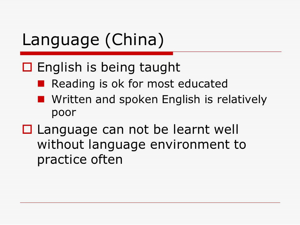 Language (China)  English is being taught Reading is ok for most educated Written and spoken English is relatively poor  Language can not be learnt well without language environment to practice often