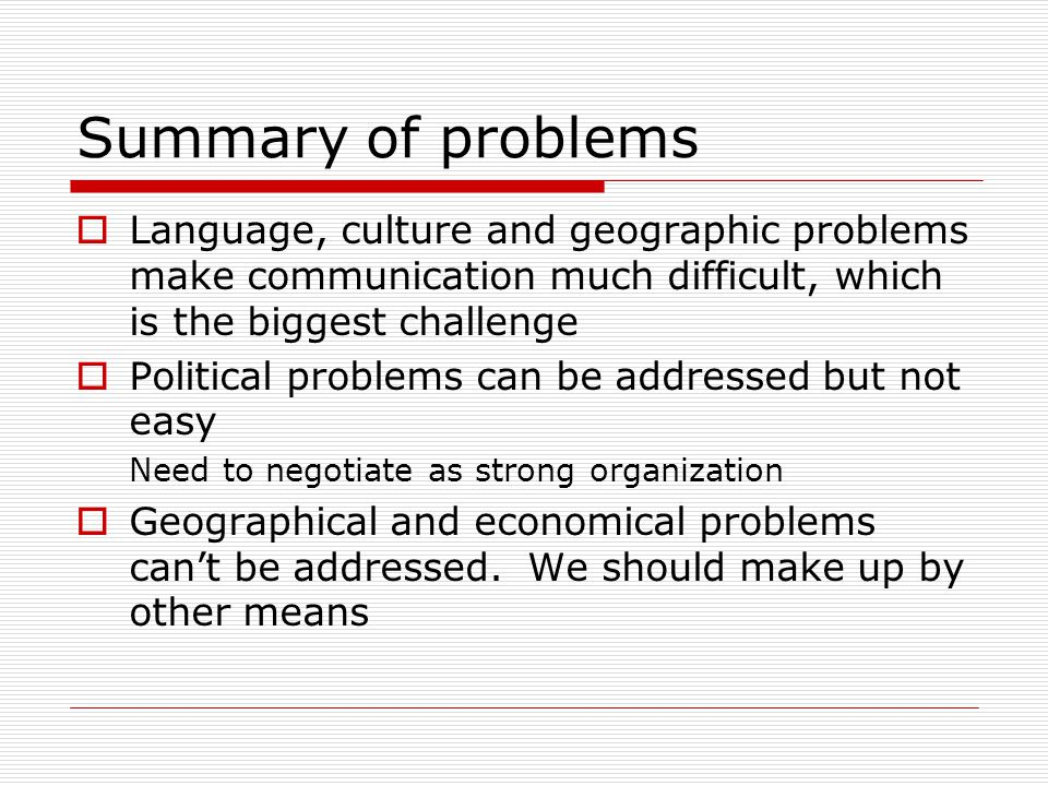Summary of problems  Language, culture and geographic problems make communication much difficult, which is the biggest challenge  Political problems can be addressed but not easy Need to negotiate as strong organization  Geographical and economical problems can't be addressed.