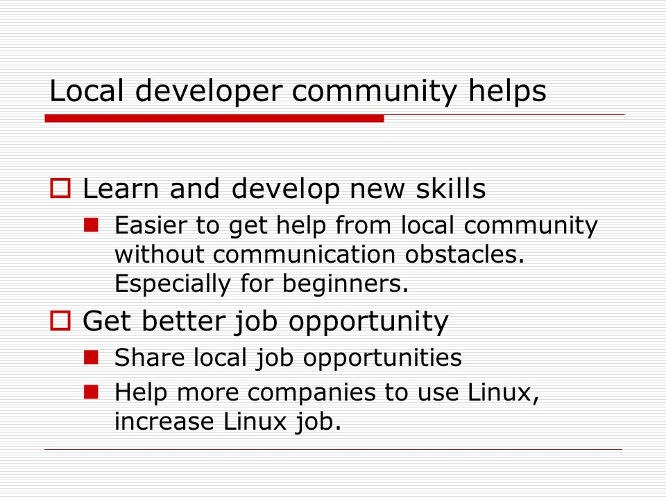 Local developer community helps  Learn and develop new skills Easier to get help from local community without communication obstacles.