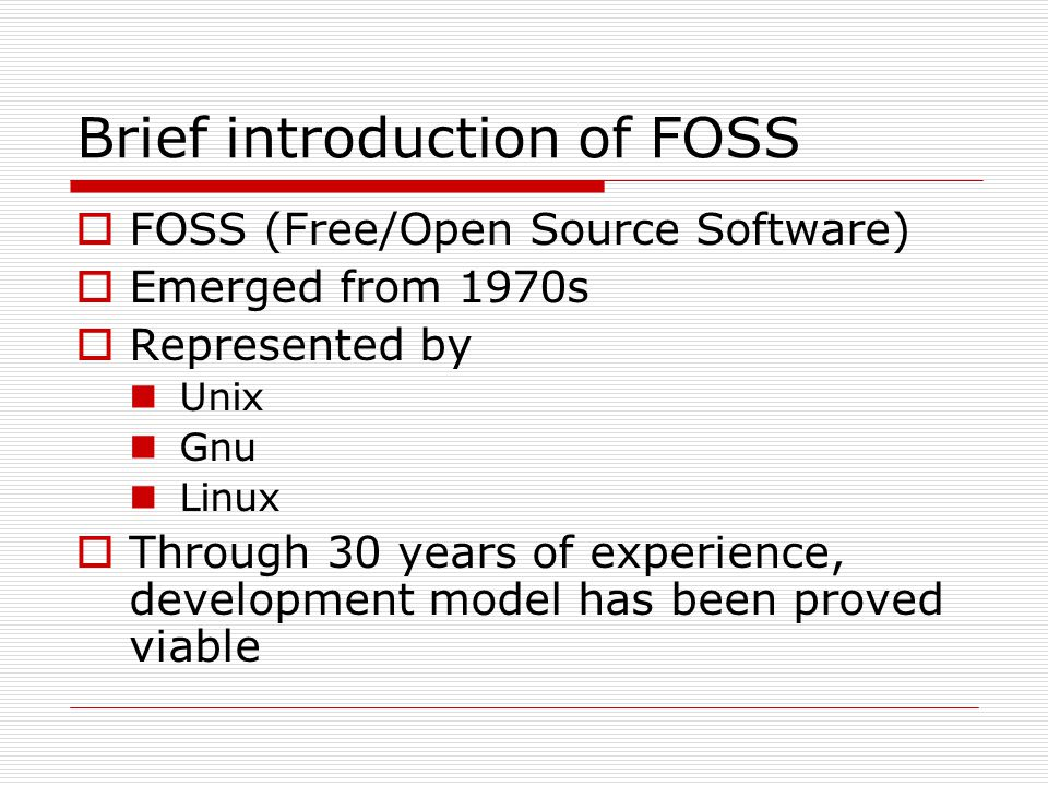 Brief introduction of FOSS  FOSS (Free/Open Source Software)  Emerged from 1970s  Represented by Unix Gnu Linux  Through 30 years of experience, development model has been proved viable