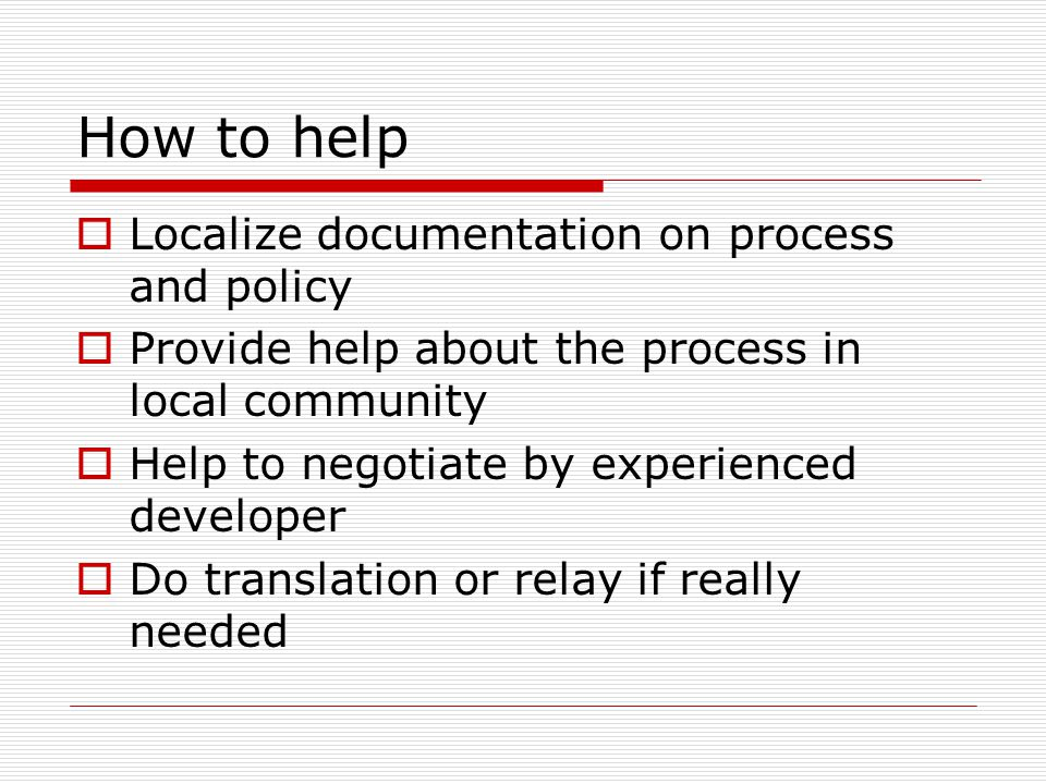 How to help  Localize documentation on process and policy  Provide help about the process in local community  Help to negotiate by experienced developer  Do translation or relay if really needed