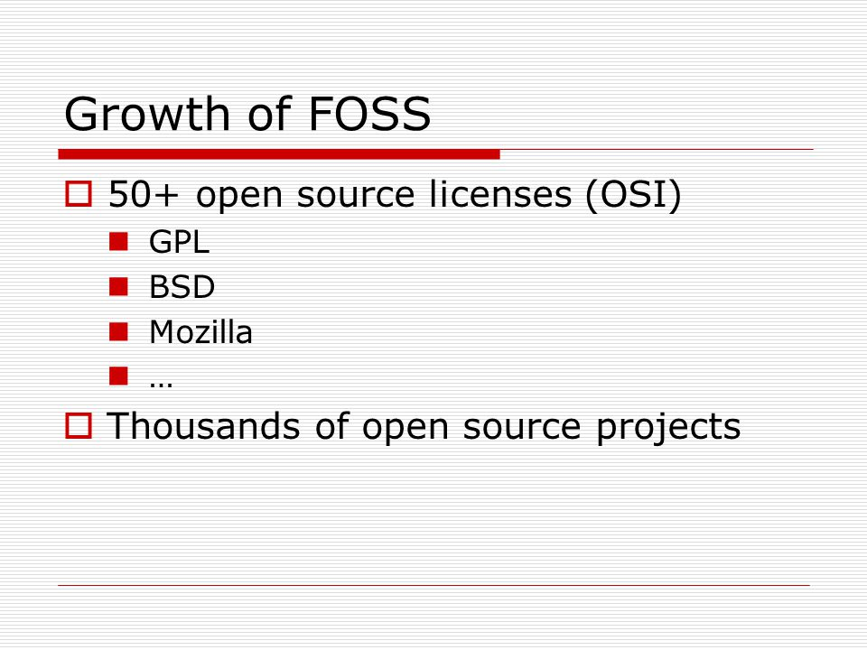 Growth of FOSS  50+ open source licenses (OSI) GPL BSD Mozilla …  Thousands of open source projects