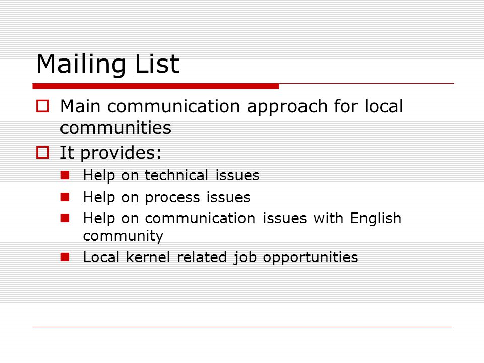 Mailing List  Main communication approach for local communities  It provides: Help on technical issues Help on process issues Help on communication issues with English community Local kernel related job opportunities
