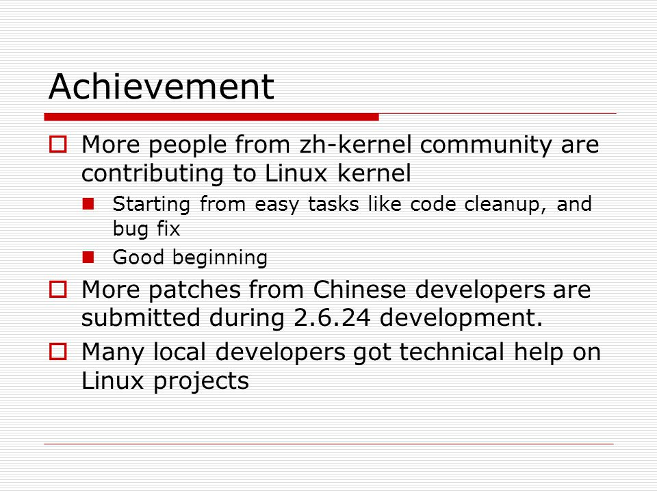 Achievement  More people from zh-kernel community are contributing to Linux kernel Starting from easy tasks like code cleanup, and bug fix Good beginning  More patches from Chinese developers are submitted during 2.6.24 development.