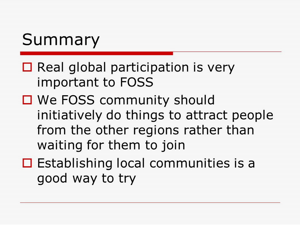  Real global participation is very important to FOSS  We FOSS community should initiatively do things to attract people from the other regions rather than waiting for them to join  Establishing local communities is a good way to try