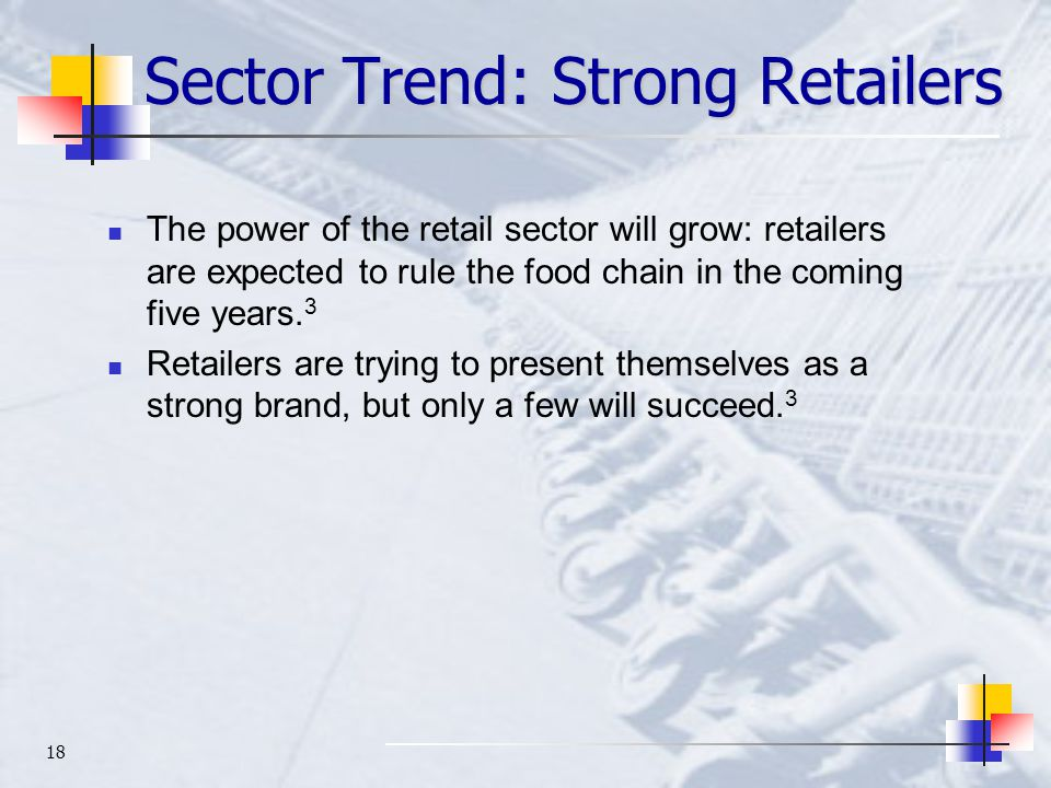 18 Sector Trend: Strong Retailers The power of the retail sector will grow: retailers are expected to rule the food chain in the coming five years.