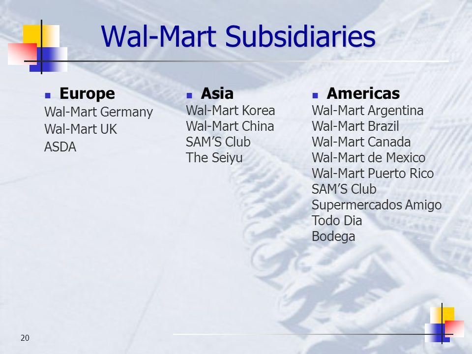 20 Wal-Mart Subsidiaries Europe Wal-Mart Germany Wal-Mart UK ASDA Asia Wal-Mart Korea Wal-Mart China SAM'S Club The Seiyu Americas Wal-Mart Argentina Wal-Mart Brazil Wal-Mart Canada Wal-Mart de Mexico Wal-Mart Puerto Rico SAM'S Club Supermercados Amigo Todo Dia Bodega