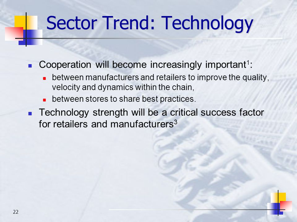 22 Sector Trend: Technology Cooperation will become increasingly important 1 : between manufacturers and retailers to improve the quality, velocity and dynamics within the chain, between stores to share best practices.