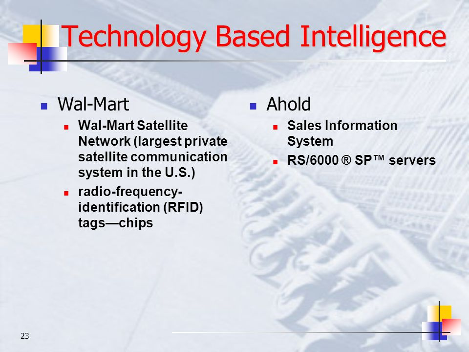 23 Technology Based Intelligence Wal-Mart Wal-Mart Satellite Network (largest private satellite communication system in the U.S.) radio-frequency- ide