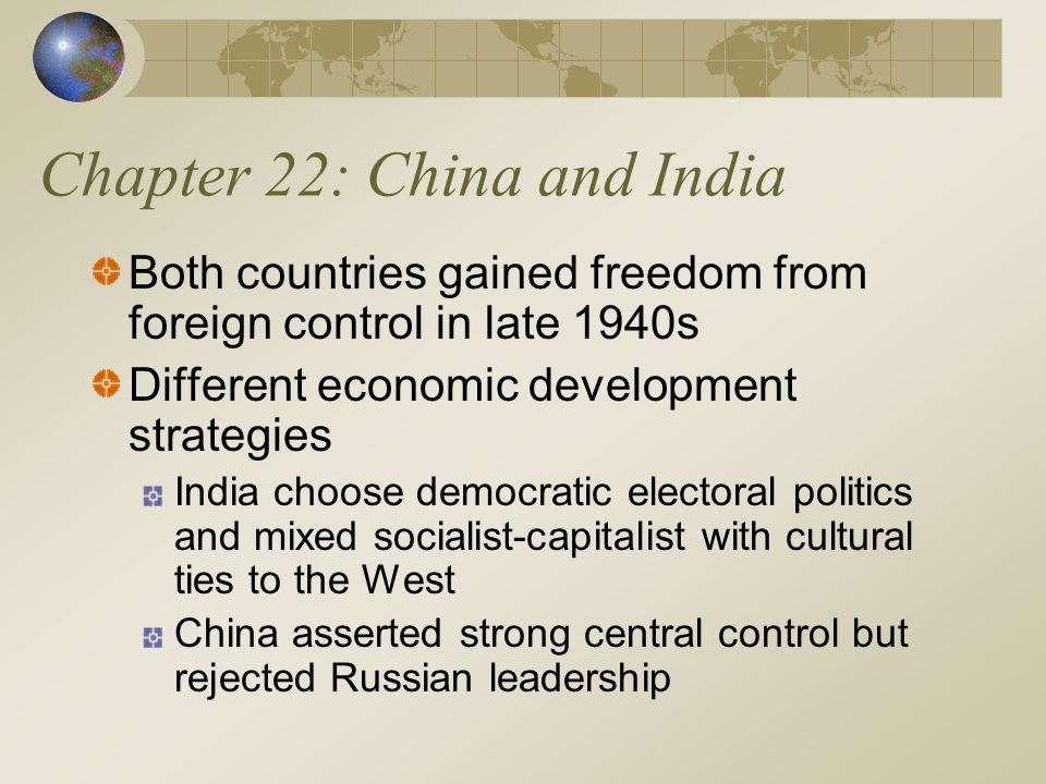 Chapter 22: China and India Both countries gained freedom from foreign control in late 1940s Different economic development strategies India choose democratic electoral politics and mixed socialist-capitalist with cultural ties to the West China asserted strong central control but rejected Russian leadership