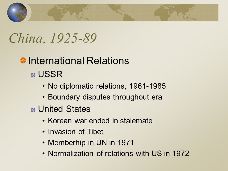 China, 1925-89 International Relations USSR No diplomatic relations, 1961-1985 Boundary disputes throughout era United States Korean war ended in stalemate Invasion of Tibet Memberhip in UN in 1971 Normalization of relations with US in 1972