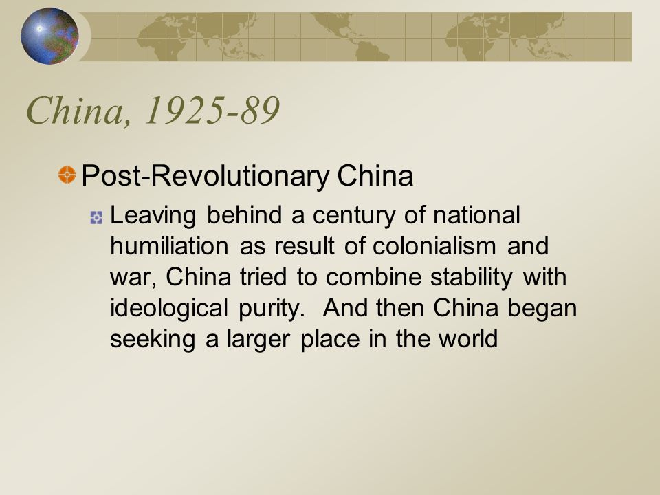 China, 1925-89 Post-Revolutionary China Leaving behind a century of national humiliation as result of colonialism and war, China tried to combine stability with ideological purity.