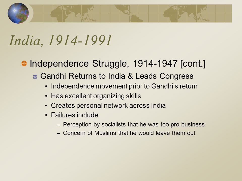 India, 1914-1991 Independence Struggle, 1914-1947 [cont.] Gandhi Returns to India & Leads Congress Independence movement prior to Gandhi's return Has excellent organizing skills Creates personal network across India Failures include –Perception by socialists that he was too pro-business –Concern of Muslims that he would leave them out