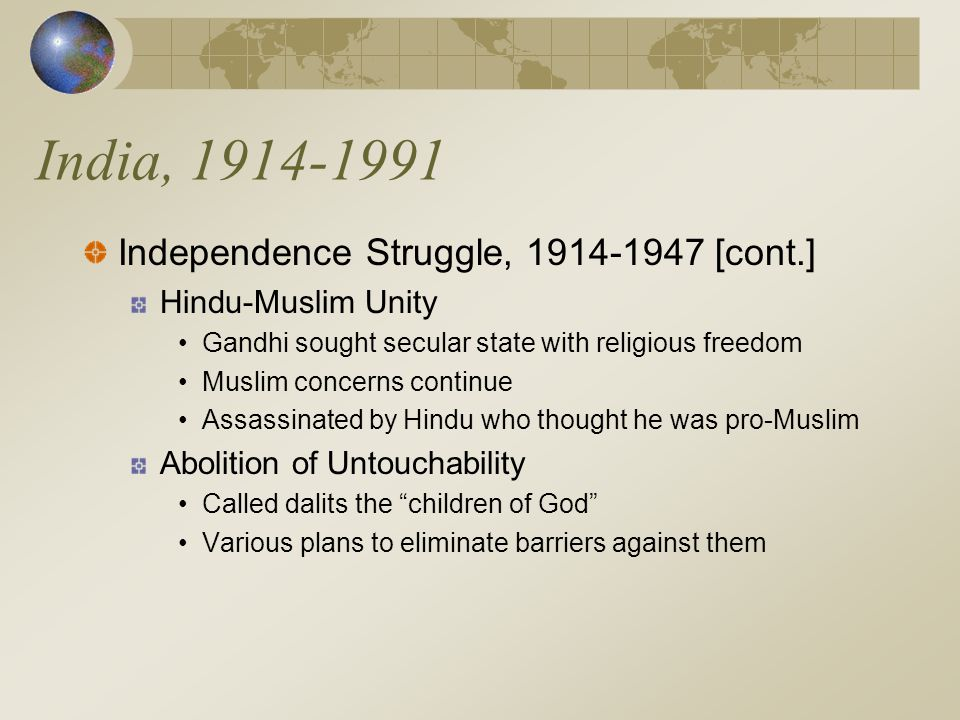 India, 1914-1991 Independence Struggle, 1914-1947 [cont.] Hindu-Muslim Unity Gandhi sought secular state with religious freedom Muslim concerns continue Assassinated by Hindu who thought he was pro-Muslim Abolition of Untouchability Called dalits the children of God Various plans to eliminate barriers against them