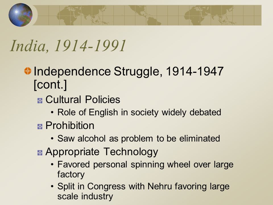 India, 1914-1991 Independence Struggle, 1914-1947 [cont.] Cultural Policies Role of English in society widely debated Prohibition Saw alcohol as problem to be eliminated Appropriate Technology Favored personal spinning wheel over large factory Split in Congress with Nehru favoring large scale industry