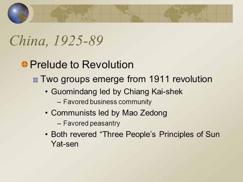 China, 1925-89 Prelude to Revolution Two groups emerge from 1911 revolution Guomindang led by Chiang Kai-shek –Favored business community Communists led by Mao Zedong –Favored peasantry Both revered Three People's Principles of Sun Yat-sen