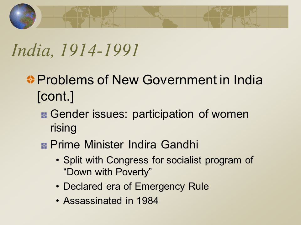 India, 1914-1991 Problems of New Government in India [cont.] Gender issues: participation of women rising Prime Minister Indira Gandhi Split with Congress for socialist program of Down with Poverty Declared era of Emergency Rule Assassinated in 1984